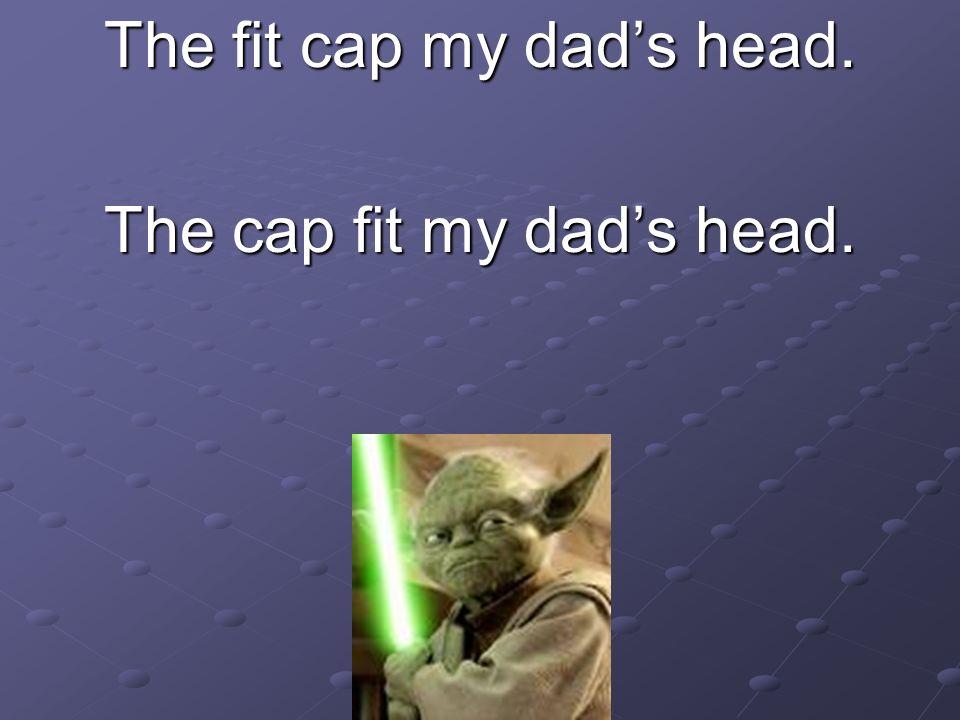 The fit cap my dad's head. The cap fit my dad's head.