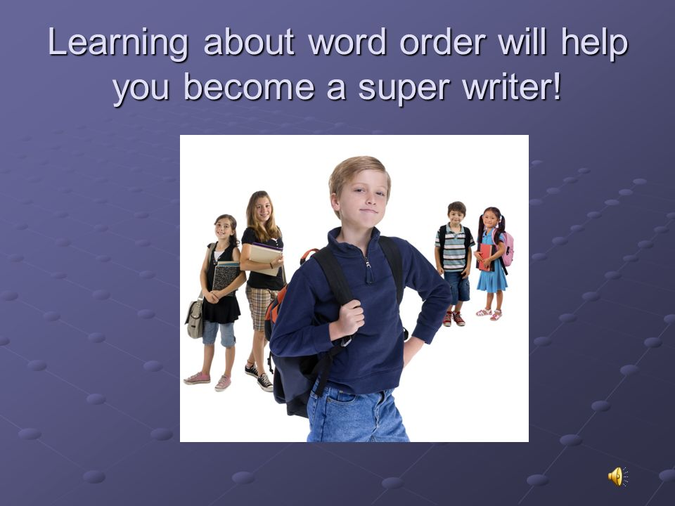 Learning about word order will help you become a super writer!