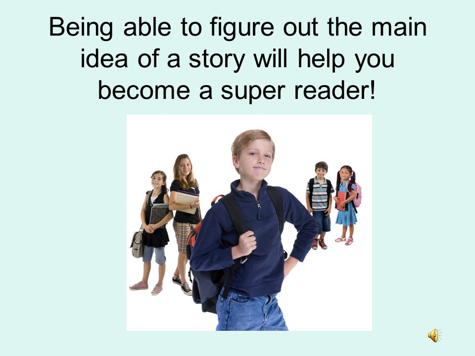Being able to figure out the main idea of a story will help you become a super reader!