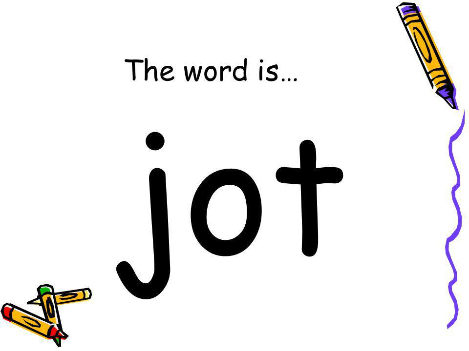 The word is… jot