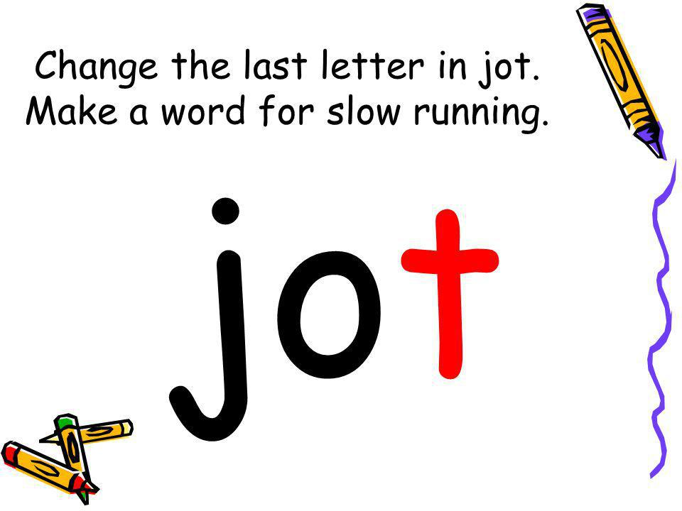 Change the last letter in jot. Make a word for slow running.
