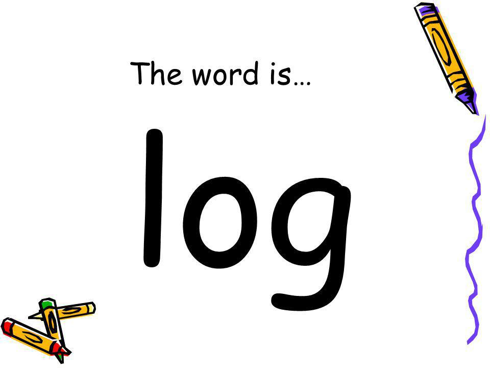 The word is… log