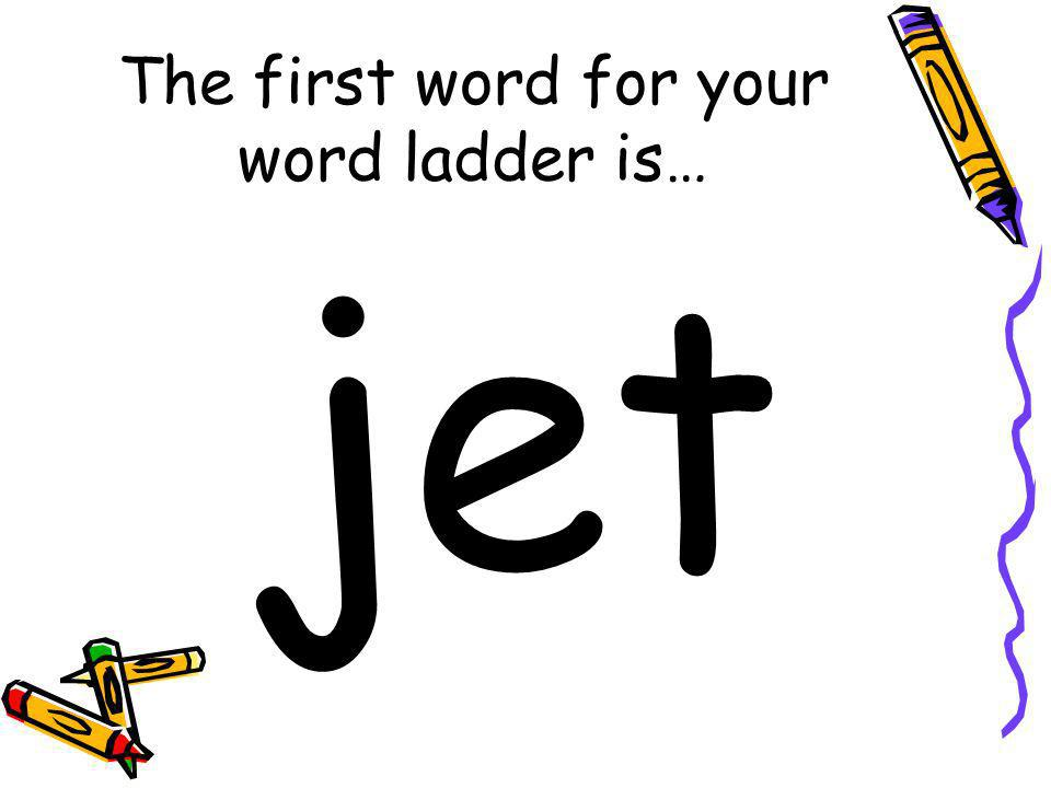 The first word for your word ladder is…