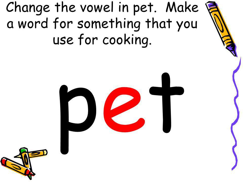 Change the vowel in pet. Make a word for something that you use for cooking.