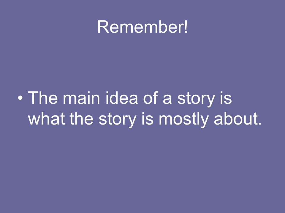 Remember! The main idea of a story is what the story is mostly about.