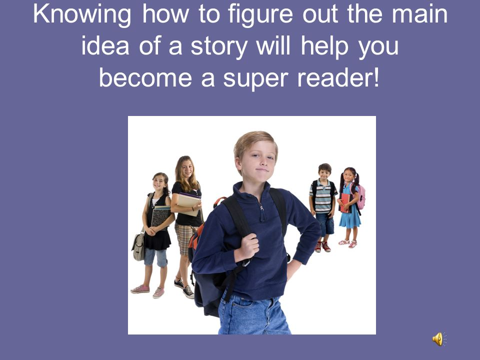 Knowing how to figure out the main idea of a story will help you become a super reader!