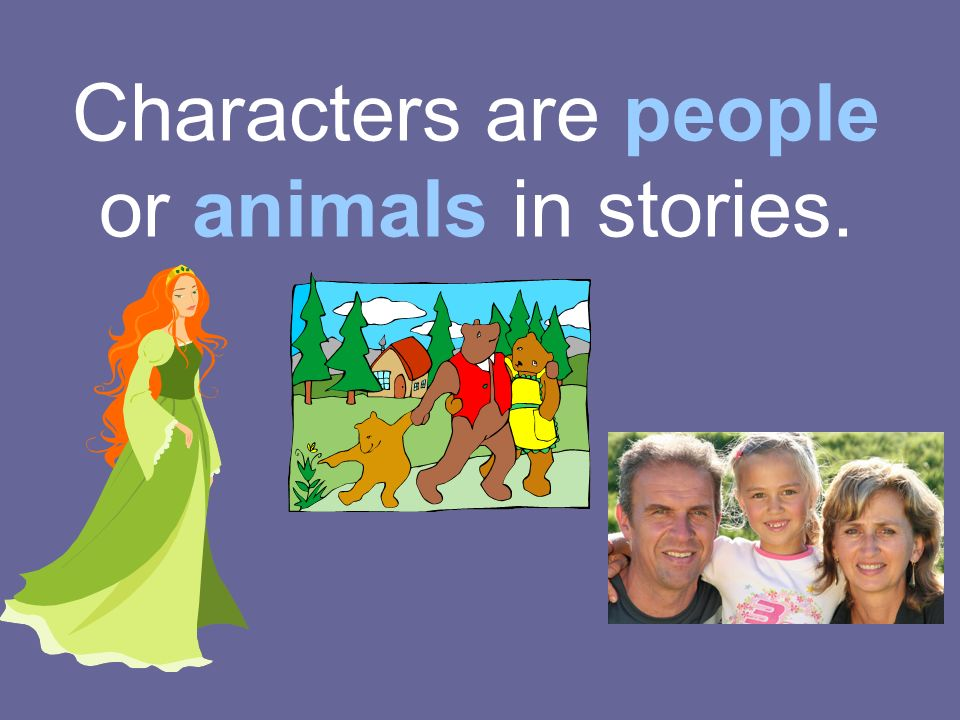 Characters are people or animals in stories.