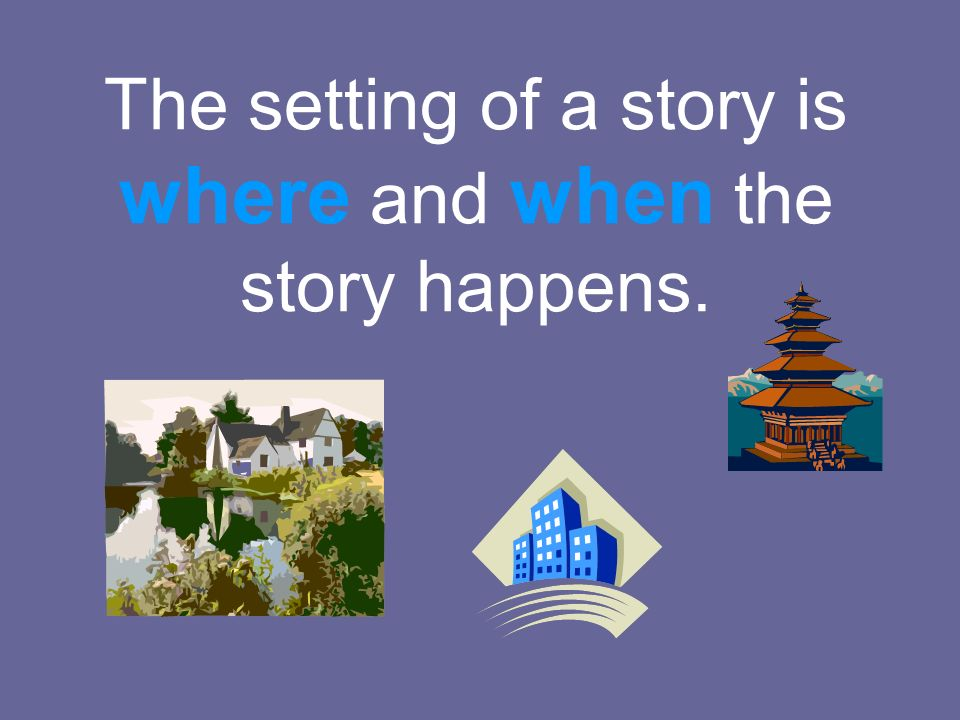 The setting of a story is where and when the story happens.