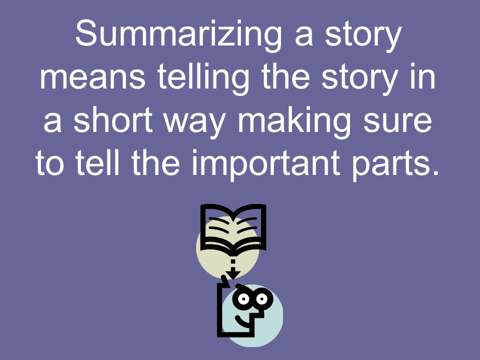 Summarizing a story means telling the story in a short way making sure to tell the important parts.