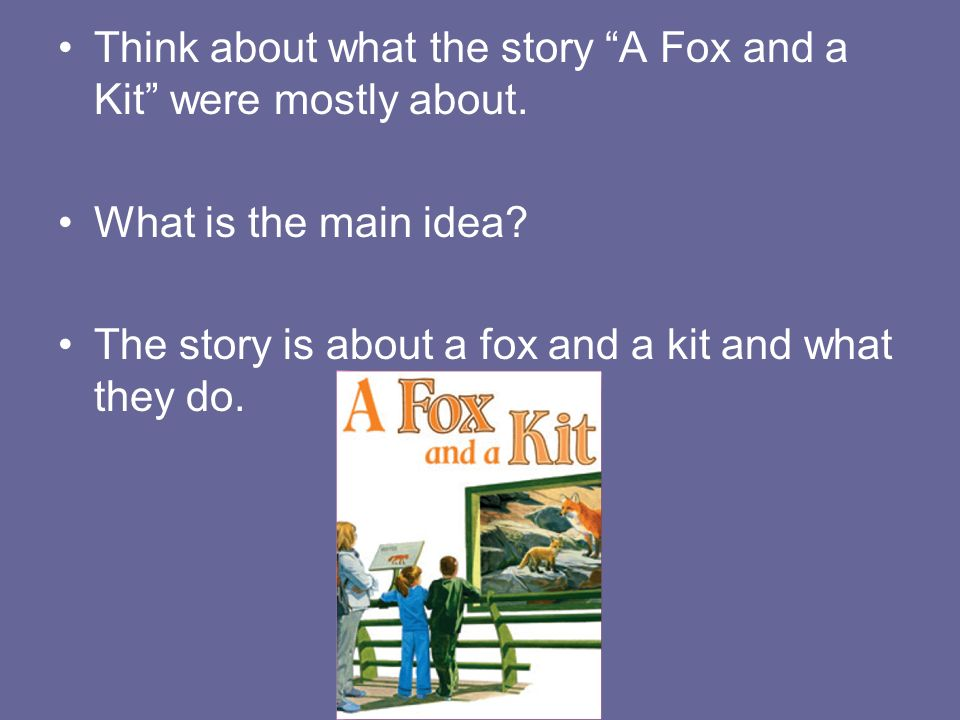 Think about what the story A Fox and a Kit were mostly about.