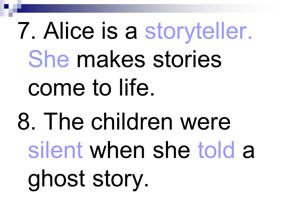 7. Alice is a storyteller. She makes stories come to life.