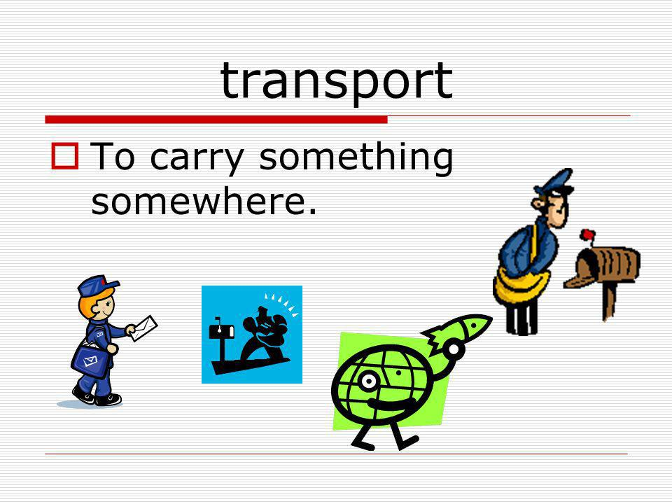 transport To carry something somewhere.