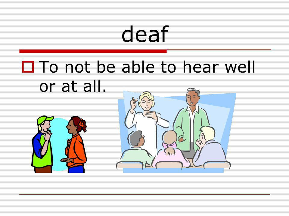 deaf To not be able to hear well or at all.