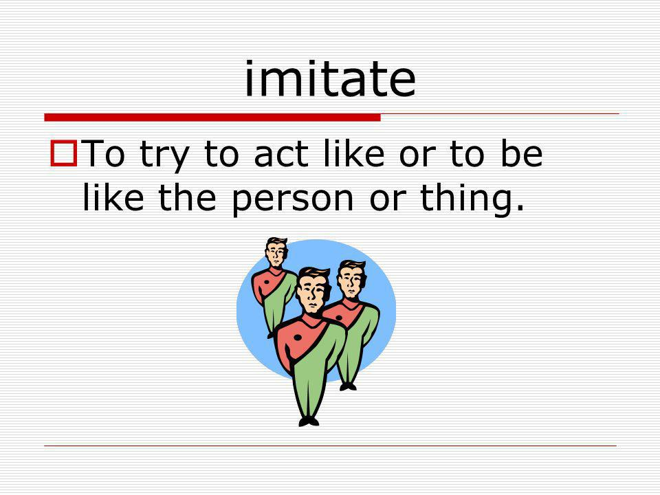 imitate To try to act like or to be like the person or thing.