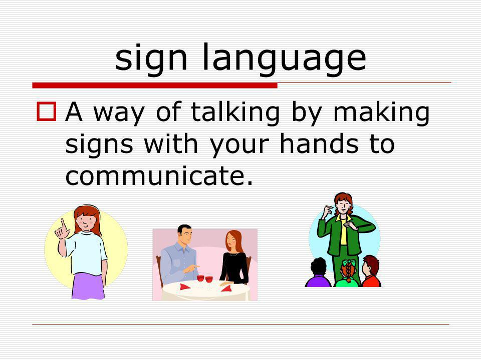 sign language A way of talking by making signs with your hands to communicate.