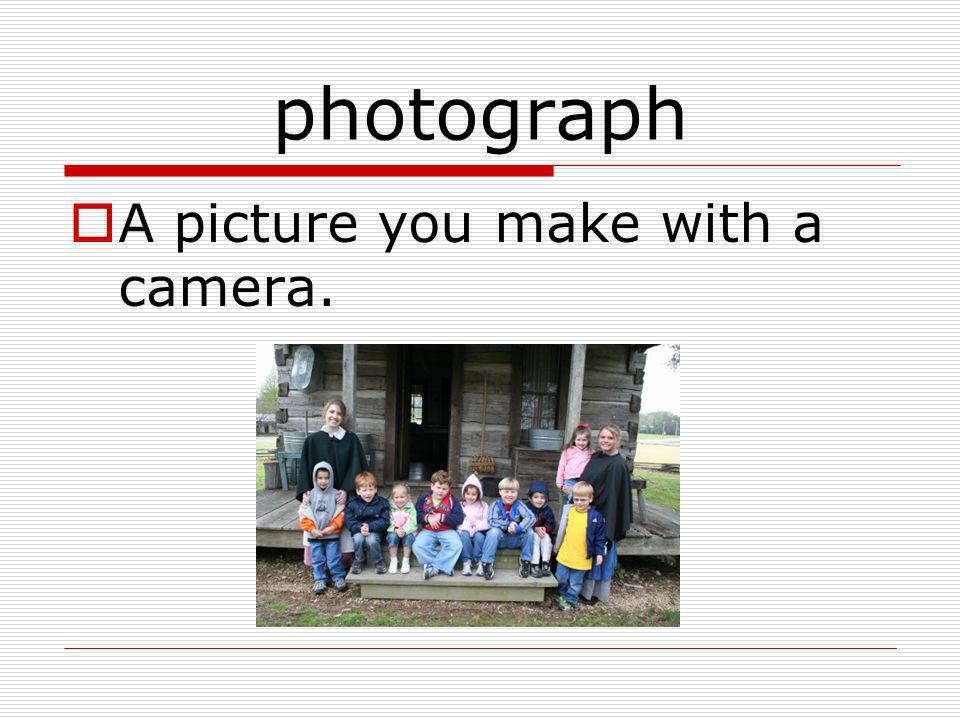 photograph A picture you make with a camera.