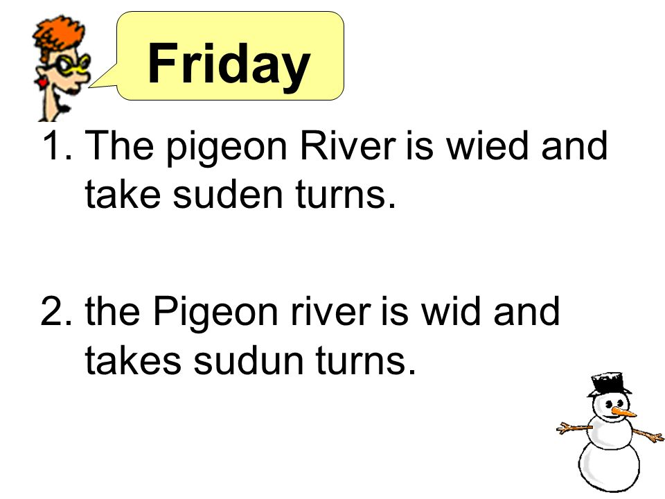 Friday The pigeon River is wied and take suden turns.