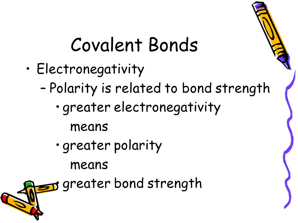 Covalent Bonds Electronegativity Polarity is related to bond strength