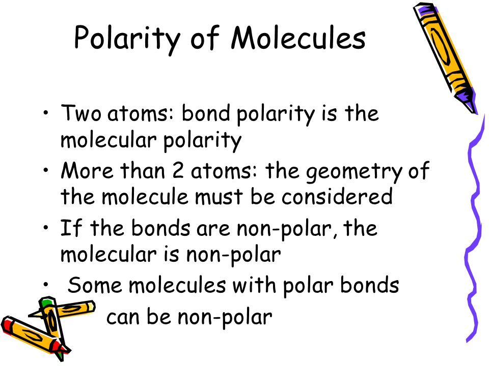 Polarity of Molecules Two atoms: bond polarity is the molecular polarity. More than 2 atoms: the geometry of the molecule must be considered.
