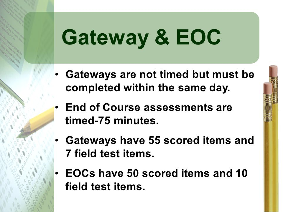Gateway & EOC Gateways are not timed but must be completed within the same day. End of Course assessments are timed-75 minutes.