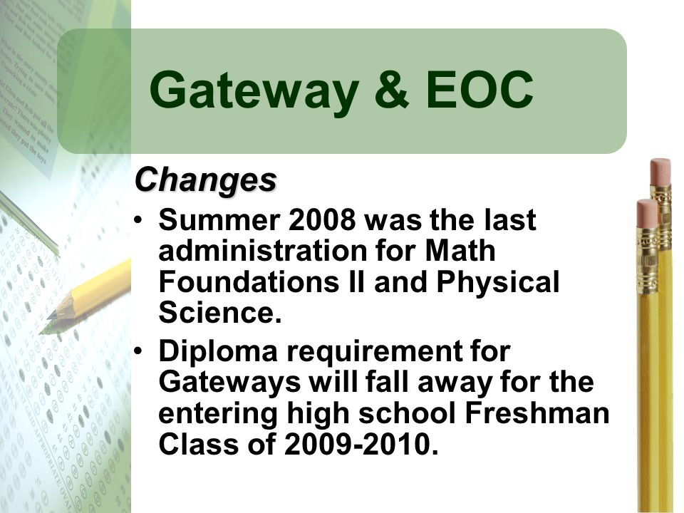 Gateway & EOC Changes. Summer 2008 was the last administration for Math Foundations II and Physical Science.
