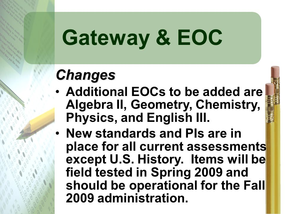 Gateway & EOC Changes. Additional EOCs to be added are Algebra II, Geometry, Chemistry, Physics, and English III.