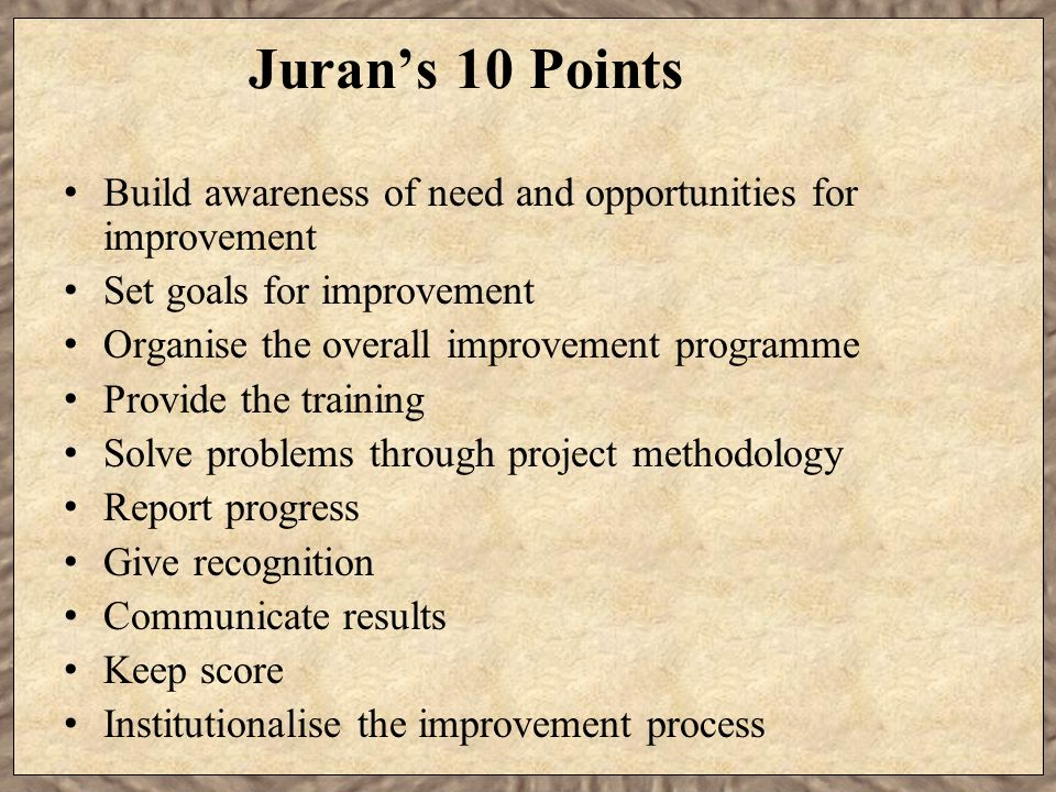 Juran's 10 Points Build awareness of need and opportunities for improvement. Set goals for improvement.