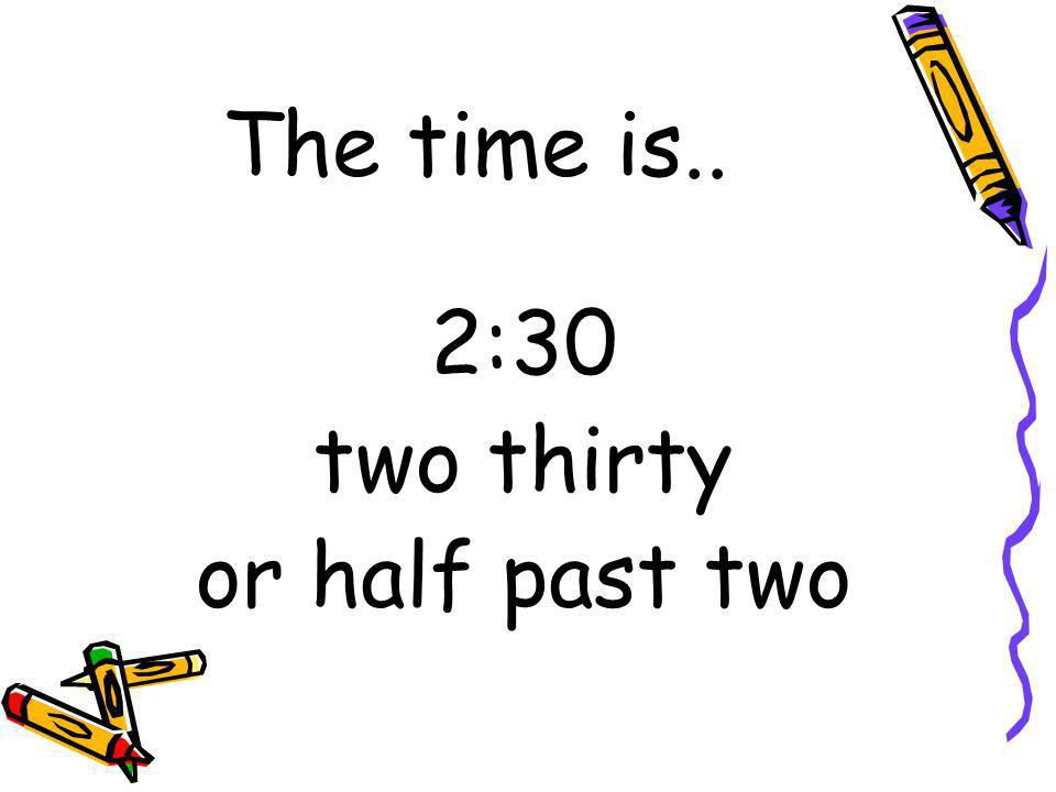 The time is.. 2:30 two thirty or half past two