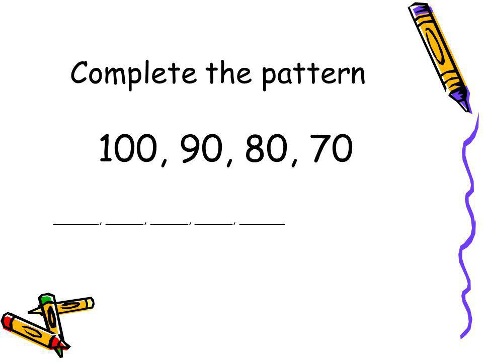 Complete the pattern 100, 90, 80, 70 ______, _____, _____, _____, ______