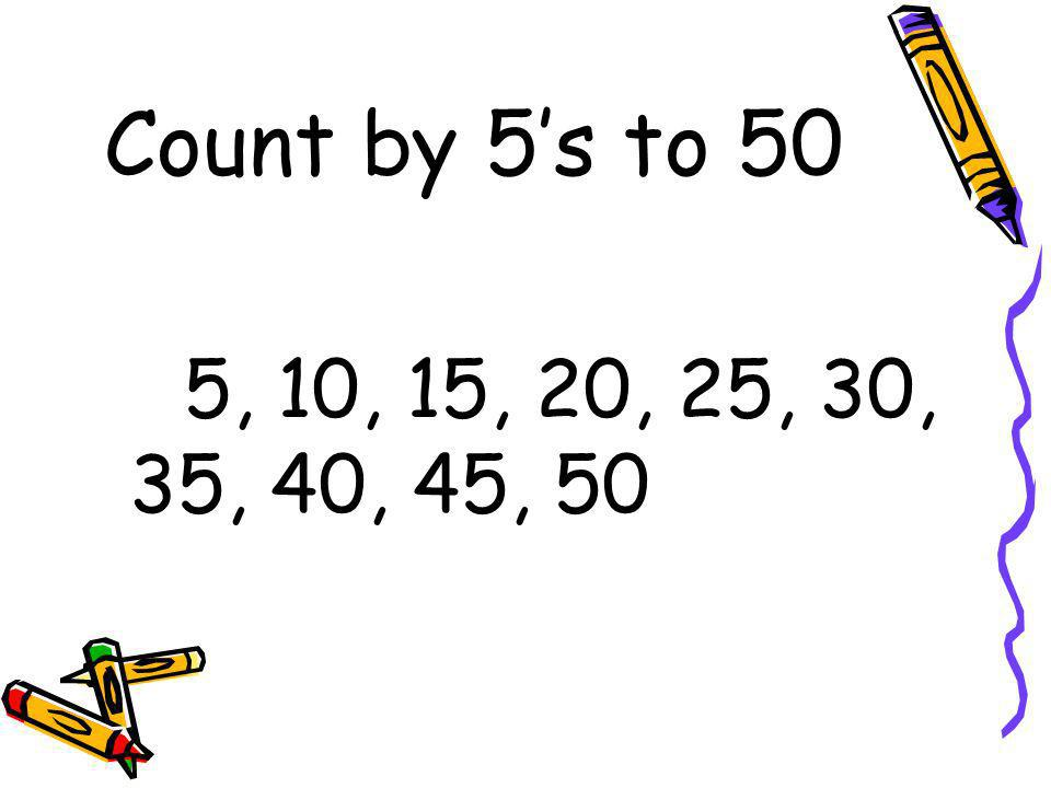 Count by 5's to 50 5, 10, 15, 20, 25, 30, 35, 40, 45, 50