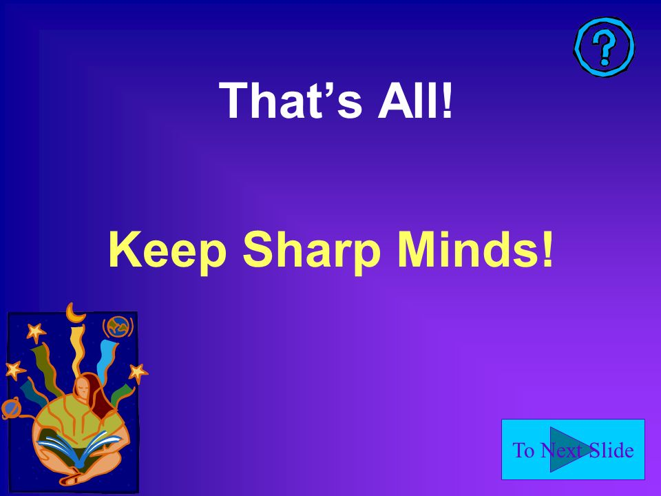 That's All! Keep Sharp Minds!