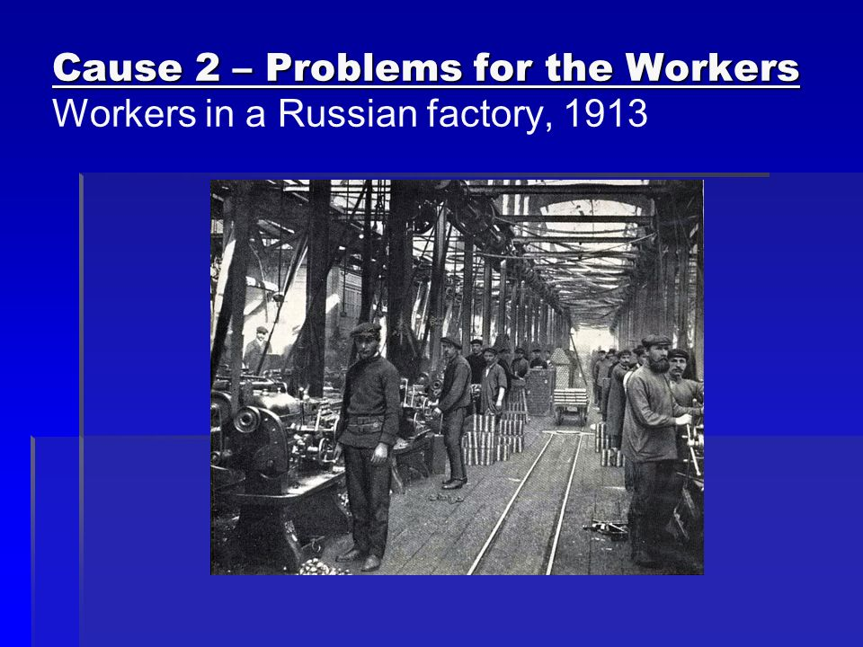 Cause 2 – Problems for the Workers Workers in a Russian factory, 1913