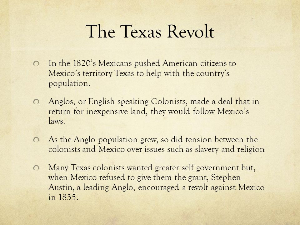 The Texas Revolt In the 1820's Mexicans pushed American citizens to Mexico's territory Texas to help with the country's population.