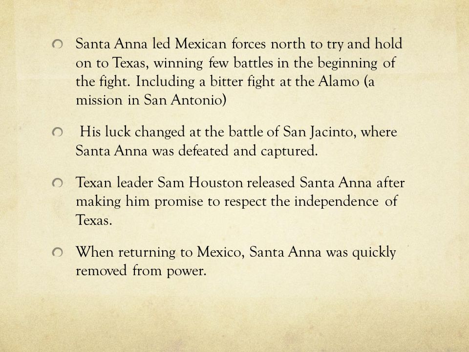 Santa Anna led Mexican forces north to try and hold on to Texas, winning few battles in the beginning of the fight. Including a bitter fight at the Alamo (a mission in San Antonio)