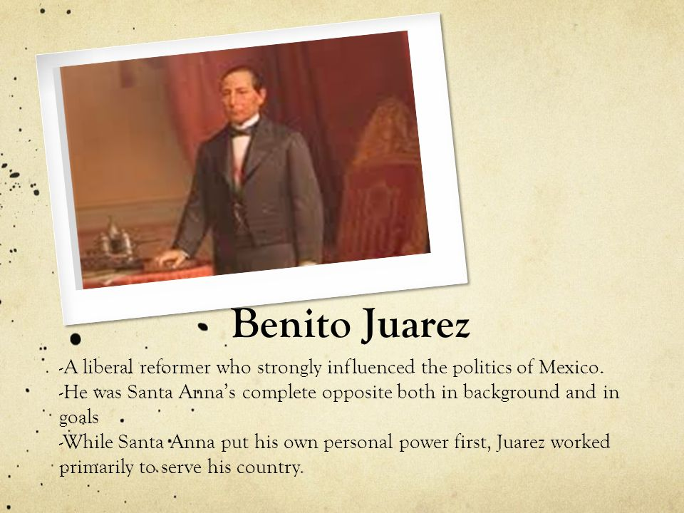 Benito Juarez -A liberal reformer who strongly influenced the politics of Mexico.