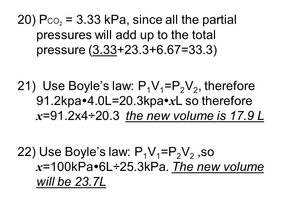 20) PCO2 = 3.33 kPa, since all the partial pressures will add up to the total pressure (3.33+23.3+6.67=33.3)