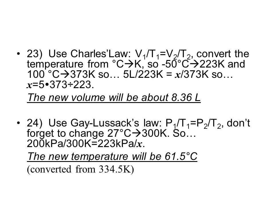 23) Use Charles'Law: V1/T1=V2/T2, convert the temperature from °CK, so -50°C223K and 100 °C373K so… 5L/223K = x/373K so… x=5373÷223.