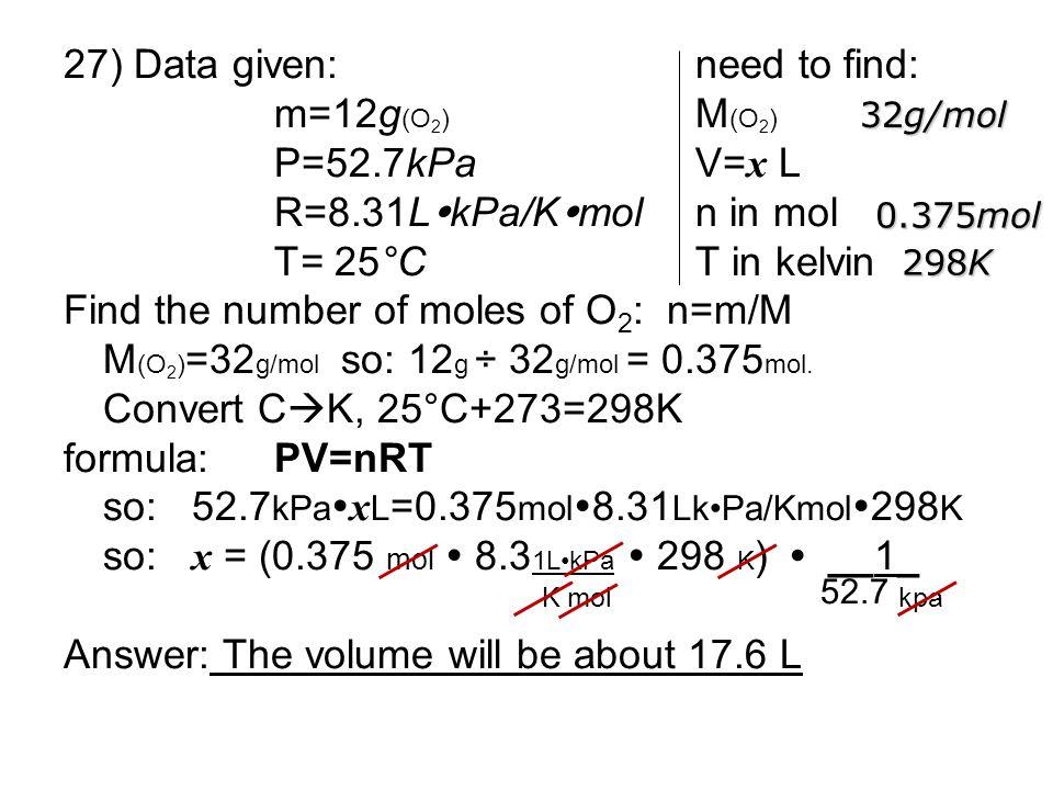 27) Data given: need to find: m=12g(O2) M(O2) P=52.7kPa V=x L