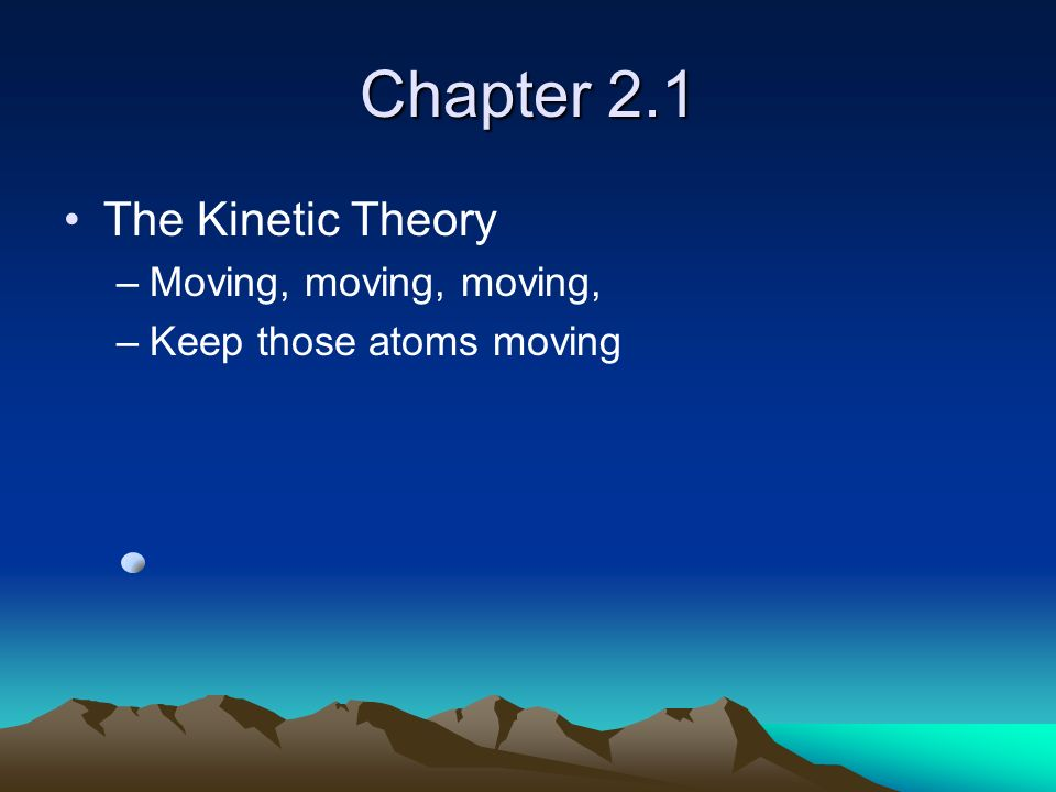 Chapter 2.1 The Kinetic Theory Moving, moving, moving,