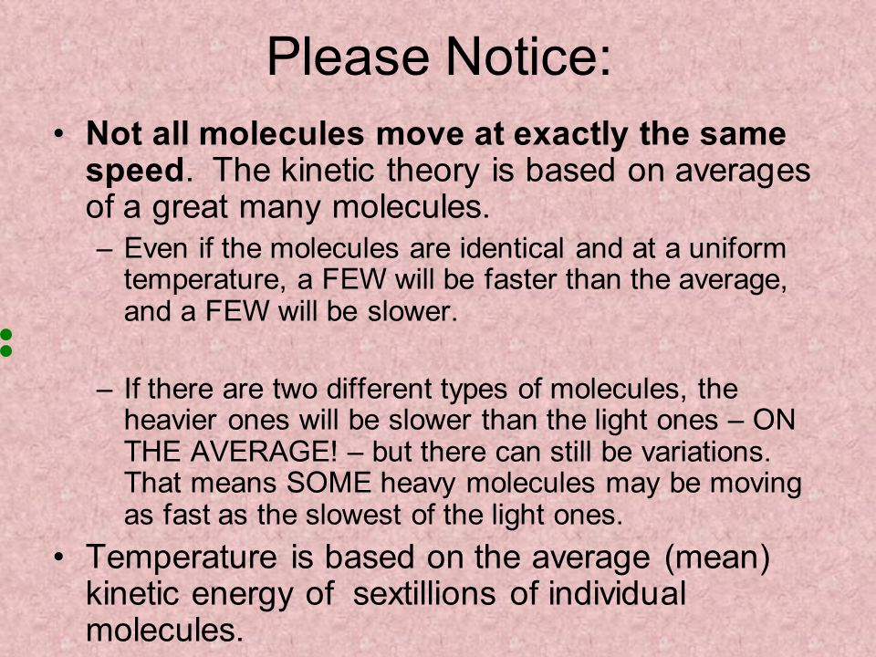 Please Notice: Not all molecules move at exactly the same speed. The kinetic theory is based on averages of a great many molecules.