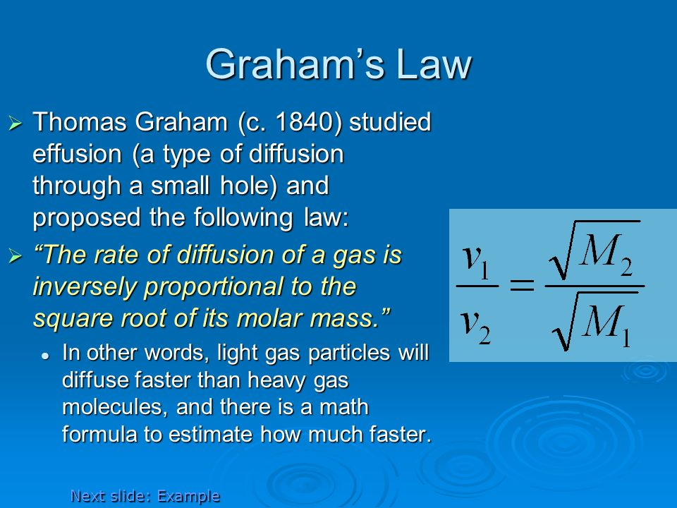 Graham's Law Thomas Graham (c. 1840) studied effusion (a type of diffusion through a small hole) and proposed the following law: