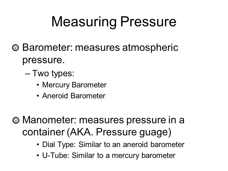 Measuring Pressure Barometer: measures atmospheric pressure.