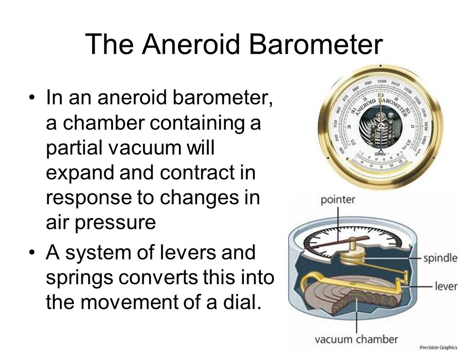 The Aneroid Barometer In an aneroid barometer, a chamber containing a partial vacuum will expand and contract in response to changes in air pressure.