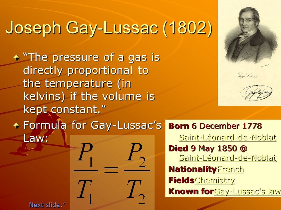 Joseph Gay-Lussac (1802) The pressure of a gas is directly proportional to the temperature (in kelvins) if the volume is kept constant.