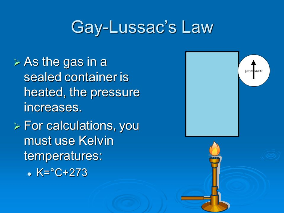 Gay-Lussac's Law As the gas in a sealed container is heated, the pressure increases. For calculations, you must use Kelvin temperatures: