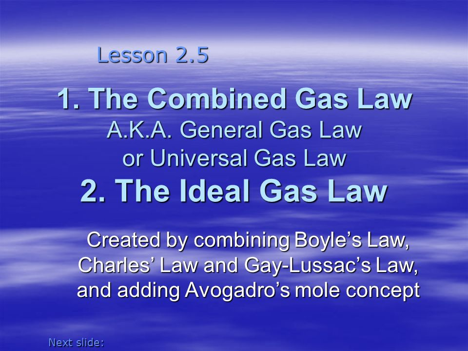Lesson 2.5 1. The Combined Gas Law A.K.A. General Gas Law or Universal Gas Law 2. The Ideal Gas Law.