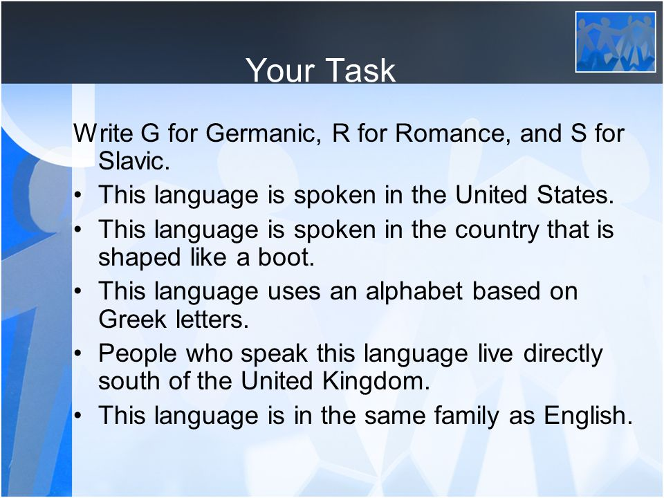 Your Task Write G for Germanic, R for Romance, and S for Slavic.