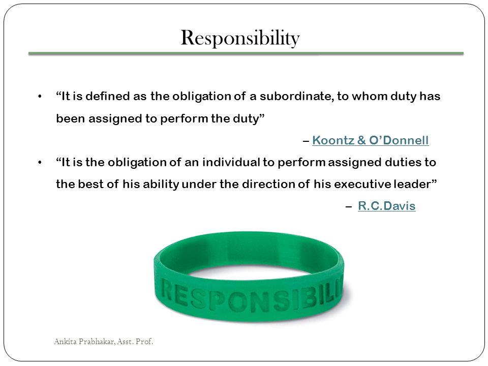 Responsibility It is defined as the obligation of a subordinate, to whom duty has been assigned to perform the duty