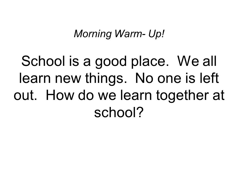 Morning Warm- Up. School is a good place. We all learn new things