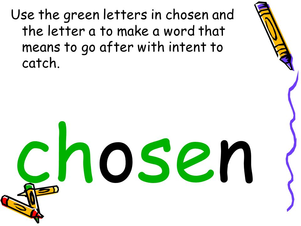 Use the green letters in chosen and the letter a to make a word that means to go after with intent to catch.